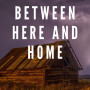 Between Here and Home